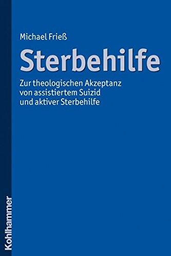 Sterbehilfe: Zur theologischen Akzeptanz von assistiertem Suizid und aktiver Sterbehilfe