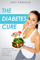 The Diabetes Cure - A simple guide to understanding and curing diabetes naturally! (English Edition)