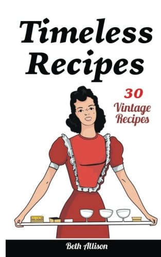 Timeless Recipes:  30 Vintage Recipes: (Cookie Cookbook, Vintage Recipes, Pie Cookbook, Easy Cookie Recipes, Simple Cake Recipes)