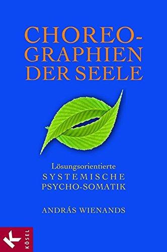 Choreographien der Seele: Lösungsorientierte Systemische Psycho-Somatik