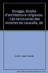 Dougga, études d'architecture religieuse : Volume 1, Les sanctuaires des victoires de Caracalla, de