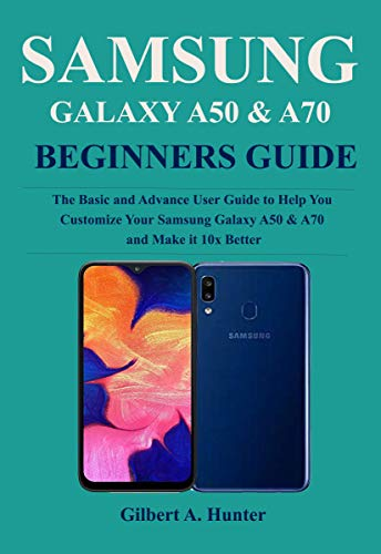 Samsung Galaxy A50 & A70 Beginners Guide: Thee Basic and Advance User Guide to Help You Customize Your Samsung Galaxy A50 & A70 and Make it 10x Better (English Edition)