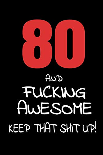 80 And Fucking Awesome - Keep That Shit Up!: 80th Birthday Small Lined Journal Notebook Funny Novelty Gift For Men And Women