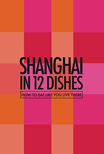 Shanghai in 12 Dishes - How to Eat Like You Live There (Culinary travel guide) (In 12 Dishes Series)