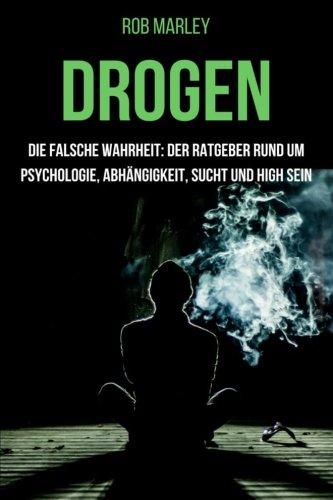 Drogen - Die falsche Wahrheit: Der Ratgeber rund um Psychologie, Abhängigkeit, Sucht und high sein (Alkohol, Cannabis zuhause anbauen, Magic Mushrooms, Drogensucht, Drogenhilfe, Wahrnehmung) -