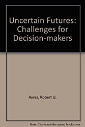 Uncertain Futures: Challenges for Decision-makers by Robert U. Ayres (1979-06-13)