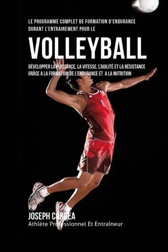 Le Programme Complet De Formation D'Endurance Durant L'entrainement Pour Le Volley-Ball: Developper La Puissance, La Vitesse, L'agilite Et La ... La Formation De L'endurance Et A La Nutrition