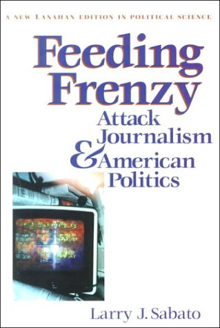 Feeding Frenzy: Attack Journalism and American Politics (New Lanahan Editions in Political Science) by Larry J. Sabato (2000-03-01)