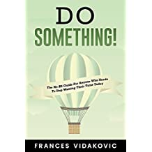 Do SOMETHING!: The No-BS Guide For Anyone Who Needs To Stop Wasting Their Time Today