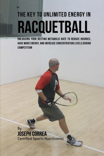 The Key to Unlimited Energy in Racquetball: Unlocking Your Resting Metabolic Rate to Reduce Injuries, Have More Energy, and Increase Concentration Levels during Competition por Joseph Correa (Certified Sports Nutritionist)