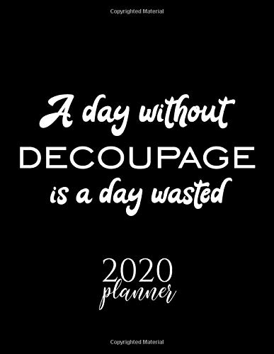 A Day Without Decoupage Is A Day Wasted 2020 Planner: Nice 2020 Calendar for Decoupage Fan | Christmas Gift Idea Decoupage Theme | Decoupage Lover Journal for 2020 | 120 pages 8.5x11 inches -