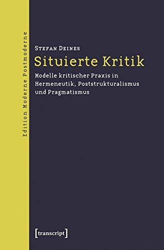 Situierte Kritik: Modelle kritischer Praxis in Hermeneutik, Poststrukturalismus und Pragmatismus (Edition Moderne Postmoderne)