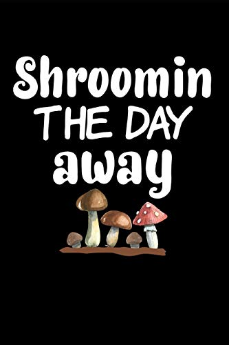 Shroomin The Day Away: Funny Morel Mushroom Gift Journal: This is a blank, lined journal that makes a perfect Mushroom Lover's gift for men or women. ... pages, a convenient size to write things in.