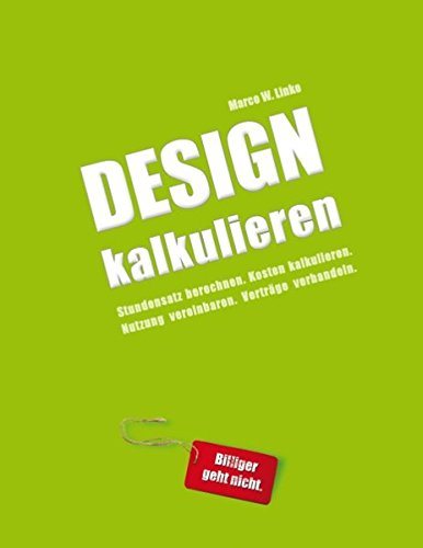 Design kalkulieren - Stundensatz berechnen. Kosten kalkulieren. Nutzung vereinbaren. Verträge verhandeln.: Kleiner Praxis-Leitfaden für selbstständige Webdesigner und Grafik-Designer Buch-Cover