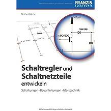 Schaltregler und Schaltnetzteile entwickeln: Schaltungen, Bauanleitungen, Messtechnik