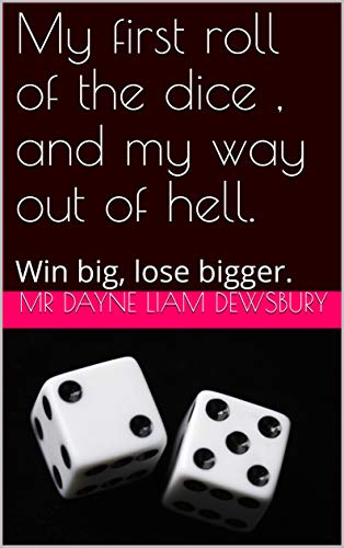 My first roll of the dice , and my way out of hell.: Win big, lose bigger. (English Edition)