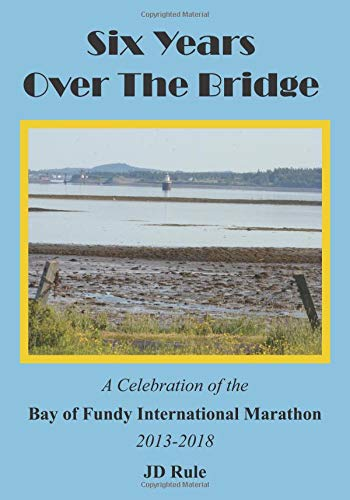 Six Years Over the Bridge: A Celebration of the Bay of Fundy International Marathon: 2013-2018 por JD Rule