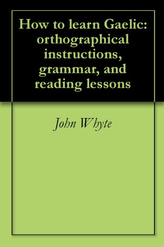 How to learn Gaelic: orthographical instructions, grammar, and reading lessons (English Edition)