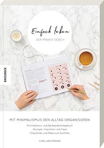 Einfach leben - Der Praxis-Coach: Mit Minimalismus den Alltag organisieren. Praxisbuch zum Guide für einen minimalistischen Lebensstil