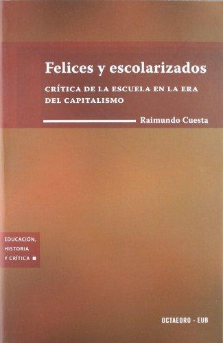 Felices y escolarizados: Crítica de la escuela en la era del capitalismo (Educación, historia y crítica) por Raimundo Cuesta Fernández