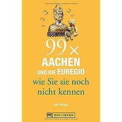 Bruckmann Reiseführer: 99 x Aachen und die Euregio wie Sie sie noch nicht kennen. 99x Kultur, Natur, Essen und Hotspots abseits der bekannten Highlights. Aachen