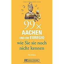 Bruckmann Reiseführer: 99 x Aachen und die Euregio wie Sie sie noch nicht kennen. 99x Kultur, Natur, Essen und Hotspots abseits der bekannten Highlights.
