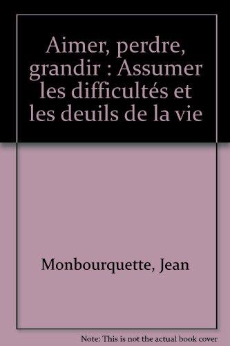 Aimer, perdre, grandir : Assumer les difficultés et les deuils de la vie par Jean Monbourquette