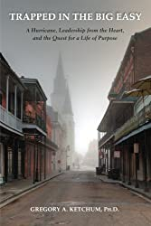 Trapped in the Big Easy: A Hurricane, Leadership from the Heart, and the Quest for a Life of Purpose by Gregory A. Ketchum Ph.D. (2014-03-06)