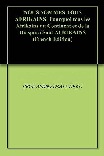 NOUS SOMMES TOUS AFRIKAINS: Pourquoi tous les Afrikains du Continent et de la Diaspora Sont AFRIKAINS