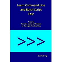 Learn Command Line and Batch Script Fast: A Course from the Basics of Windows to the Edge of Networking