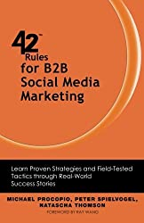 42 Rules for B2B Social Media Marketing: Learn Proven Strategies and Field-Tested Tactics through Real World Success Stories by Michael Procopio (2013-01-15)