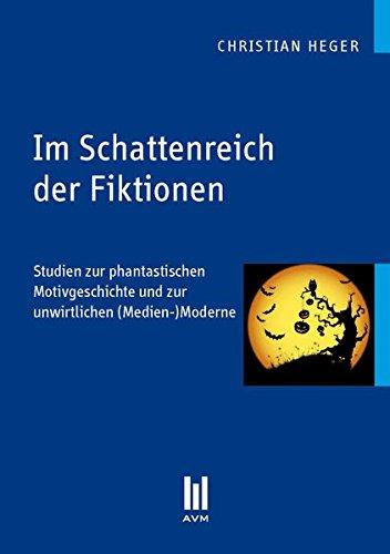 Im Schattenreich der Fiktionen: Studien zur phantastischen Motivgeschichte und zur unwirtlichen (Medien-)Moderne (Akademische Verlagsgemeinschaft München)