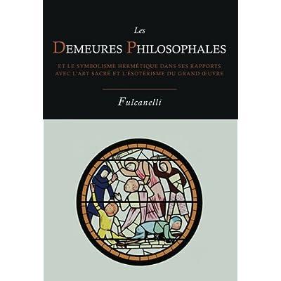 Les Demeures Philosophales Et Le Symbolisme Hermetique Dans Ses Rapports Avec L'Art Sacre Et L'Esoterisme Du Grand-Oeuvre