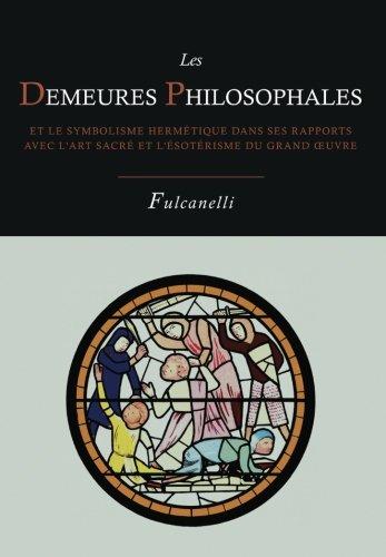 Les Demeures Philosophales Et Le Symbolisme Hermetique Dans Ses Rapports Avec L'Art Sacre Et L'Esoterisme Du Grand-Oeuvre par Fulcanelli