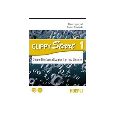Clippy Start. Informatica. Con Espansione Online. Per Il Biennio Delle Scuole Superiori. Con Cd-Rom: 1