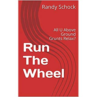 Run The Wheel: All U Above Ground Grunts Relax?