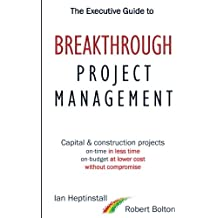 The Executive Guide to Breakthrough Project Management: Capital & Construction Projects; On-time in Less Time; On-budget at Lower Cost; Without Compromise
