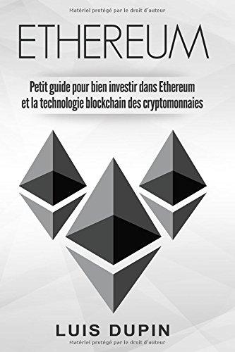 ETHEREUM Petit guide pour bien investir dans Ethereum et la technologie blockchain des cryptomonnaies par Luis Dupin
