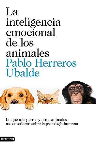 La inteligencia emocional de los animales: Lo que mis perros y otros animales me enseñaron sobre la psicología humana por Pablo Herreros Ubalde