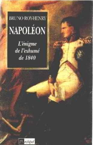 Bruno Roy Henry - Napoléon : L'énigme de l'exhumé de