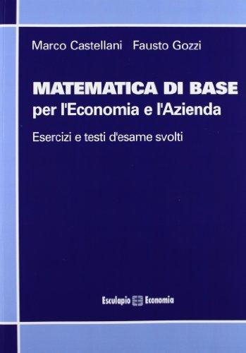 Matematica di base per l'economia e l'azienda. Esercizi e temi d'esame svolti
