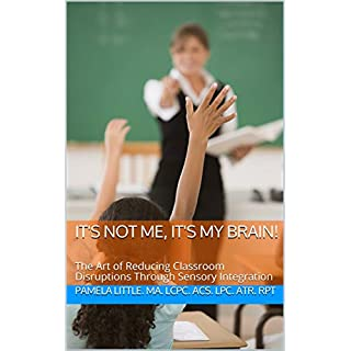 IT'S NOT ME, IT'S MY BRAIN!: The Art of Reducing Classroom Disruptions Through Sensory Integration