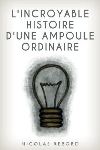 L'incroyable histoire d'une ampoule ordinaire: Volume 1 (Les incroyables histoires ordinaires) par Nicolas Rebord