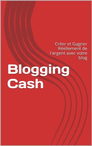 Blogging Cash: Créer et Gagner Réellement de l'argent avec votre blog