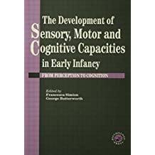 The Development of Sensory, Motor and Cognitive Capacities in Early Infancy: From Sensation to Cognition