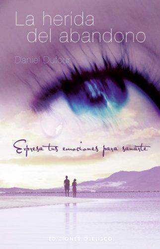 La Herida del Abandono: Expresa Tus Emociones Para Sanarte (Coleccion Psicologia) por Daniel Dufour