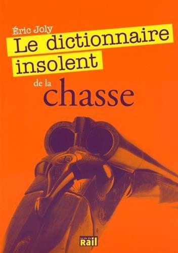 Dictionnaire Insolent de la Chasse (le)