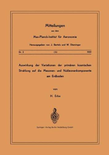 Auswirkung der Variationen der Primären Kosmischen Strahlung auf die Mesonen- und Nucleonenkomponente am Erdboden (Mitteilungen aus dem Max-Planck-Institut für Aeronomie, Band 2)