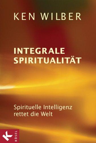 Integrale Spiritualität: Spirituelle Intelligenz rettet die Welt