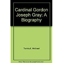 Cardinal Gordon Joseph Gray: A Biography